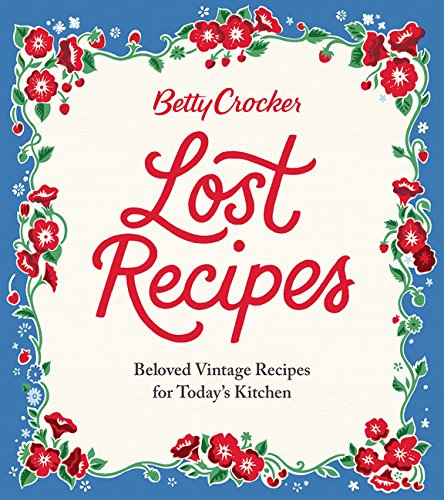 Betty Crocker Lost Recipes: Beloved Vintage Recipes for Today's Kitchen by Betty Crocker