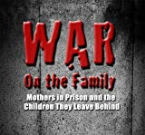 War on the Family: Mothers in Prison and the Children They Leave Behind