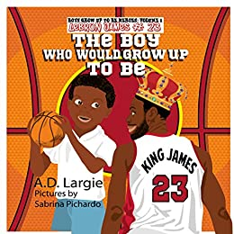 Lebron James #23: The Boy Who Would Grow Up To Be: Basketball Player Biographies For Kids (Boys Grow Up To Be Heroes Book 1) by [Largie, A.D.]