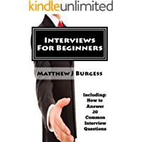 Interviews For Beginners: Including: How to Answer 20 Common Interview Questions