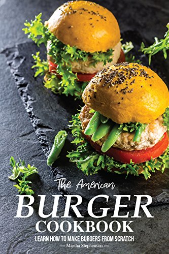 The American Burger Cookbook: Learn How to Make Burgers from Scratch by Martha Stephenson