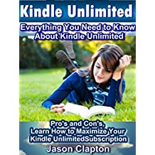 Kindle Unlimited: Everything You Need to Know About Kindle Unlimited: Pro's and Con's, Learn How to Maximize Your Kindle Unlimited Subscription