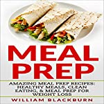 Meal Prep: Amazing Meal Prep Recipes: Healthy Meals, Clean Eating, & Meal Prep for Weight Loss | William Blackburn