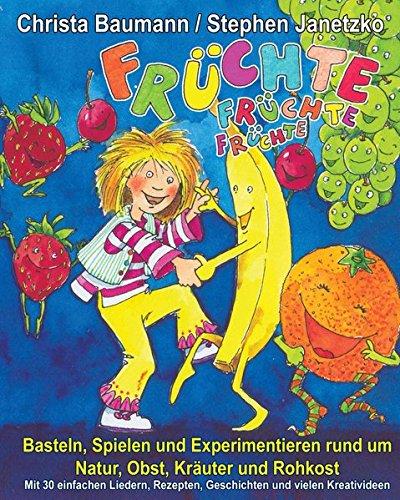 Früchte, Früchte, Früchte - Basteln, Spielen und Experimentieren rund um Natur, Obst, Kräuter und Rohkost: Mit 30 einfachen Liedern, Rezepten, Geschichten und vielen Kreativideen (German Edition) pdf epub