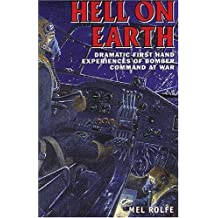 Hell on Earth: Dramatic Firsthand Experiences of Bomber Command at War by Mel Rolfe (2006-05-19)
