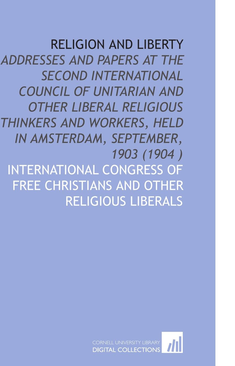 Download Religion and Liberty: Addresses and Papers at the Second International Council of Unitarian and Other Liberal Religious Thinkers and Workers, Held in Amsterdam, September, 1903 (1904 ) PDF