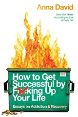 How to Get Successful by F*cking Up Your Life: Essays on Addiction and Recovery Kindle Edition