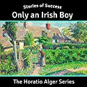 Only an Irish Boy (Stories of Success) Audiobook by Horatio Alger Narrated by Ben Gillman