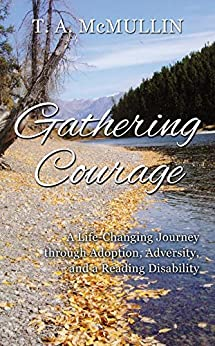Gathering Courage: A Life-Changing Journey Through Adoption, Adversity, and A Reading Disability by [McMullin, T.A.]