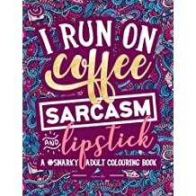 A Snarky Adult Colouring Book: I Run on Coffee, Sarcasm & Lipstick: A Unique, Sassy & Funny Antistress Coloring Gift for Men, Women, Teenagers & Seniors Featuring Stress Relieving Patterns, Designs & Doodles: Modern Lettering Cover