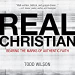 Real Christian: Bearing the Marks of an Authentic Faith | Todd A. Wilson