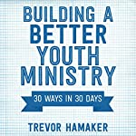 Building a Better Youth Ministry: 30 Ways in 30 Days | Trevor Hamaker