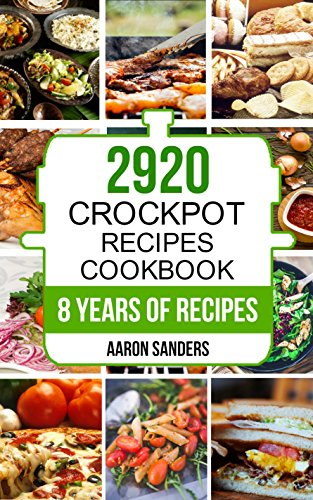 Crock Pot: 2920 Crock Pot Recipes Cookbook: 8 Years of Delicious Slow Cooker and Crock Pot Recipes (Crock Pot, Crockpot, Slow Cooker, Slow Cooking, Crock ... Dinners, Crock Pot Freezer Meals Book 1) by Aaron Sanders