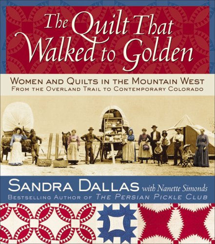 The Quilt That Walked to Golden: Women and Quilts in the Mountain West—From the Overland Trail to Contemporary Colorado