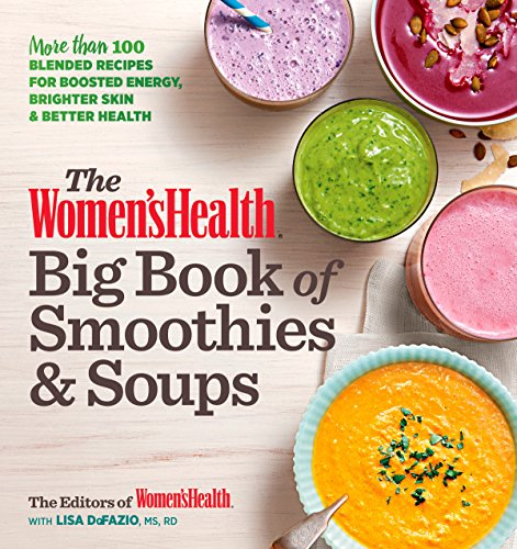 The Women's Health Big Book of Smoothies & Soups: More than 100 Blended Recipes for Boosted Energy, Brighter Skin & Better Health by Editors of Women's Health, Lisa Defazio