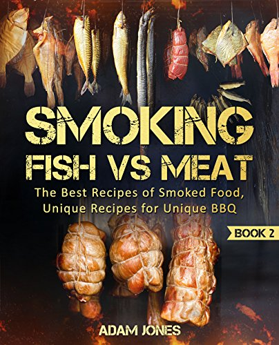 Smoking Fish vs Meat: The Best Recipes Of Smoked Food, Unique Recipes for Unique BBQ (Book 2): [Top Delicious Barbecue Recipes, Smoker Cookbook, Unique Barbecue Guide, Best Recipes of Smoked Fish] by [Jones, Adam]