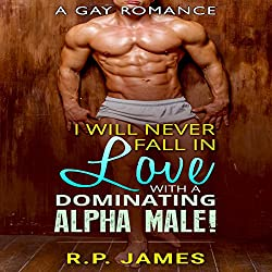 Gay Romance: I Will Never Fall in Love with a Dominating Alpha Male!