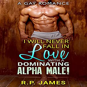 Gay Romance: I Will Never Fall in Love with a Dominating Alpha Male! Audiobook
