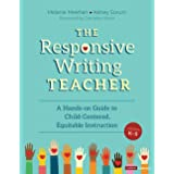 The Responsive Writing Teacher, Grades K-5: A Hands-on Guide to Child-Centered, Equitable Instruction (Corwin Literacy)