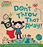Don't Throw That Away! (Little Green Books): Written by Lara Bergen, 2009 Edition, (Ltf Brdbk) Publisher: Little Simon [Board book]