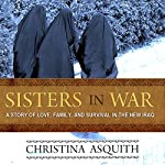 Sisters in War: A Story of Love, Family, and Survival in the New Iraq | Christina Asquith