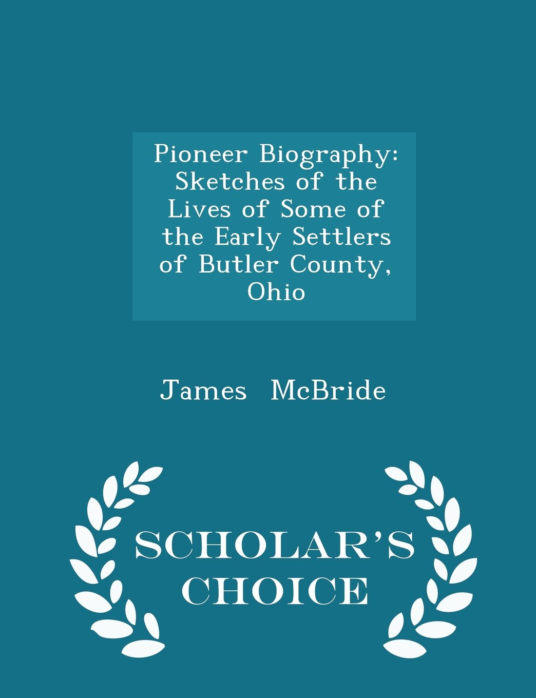 Pioneer Biography: Sketches of the Lives of Some of the Early Settlers of Butler County, Ohio - Scholar's Choice Edition