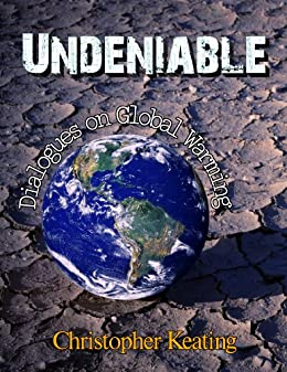 Undeniable: Dialogues on Global Warming by [Keating, Christopher]
