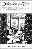 Defenders of the Text : The Traditions of Scholarship in an Age of Science, 1450-1800, Grafton, Anthony, 0674195450