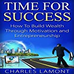 Time for Success: How to Build Wealth Through Motivation and Entrepreneurship | Charles Lamont