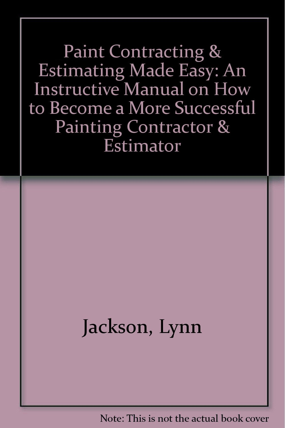Paint Contracting & Estimating Made Easy: An Instructive Manual on How to  Become a More Successful Painting Contractor & Estimator: Lynn Jackson: ...