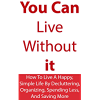 Minimalism: You Can Live Without It: How To Live A Happy, Simple Life By Decluttering, Organizing, Spending Less, And Saving More