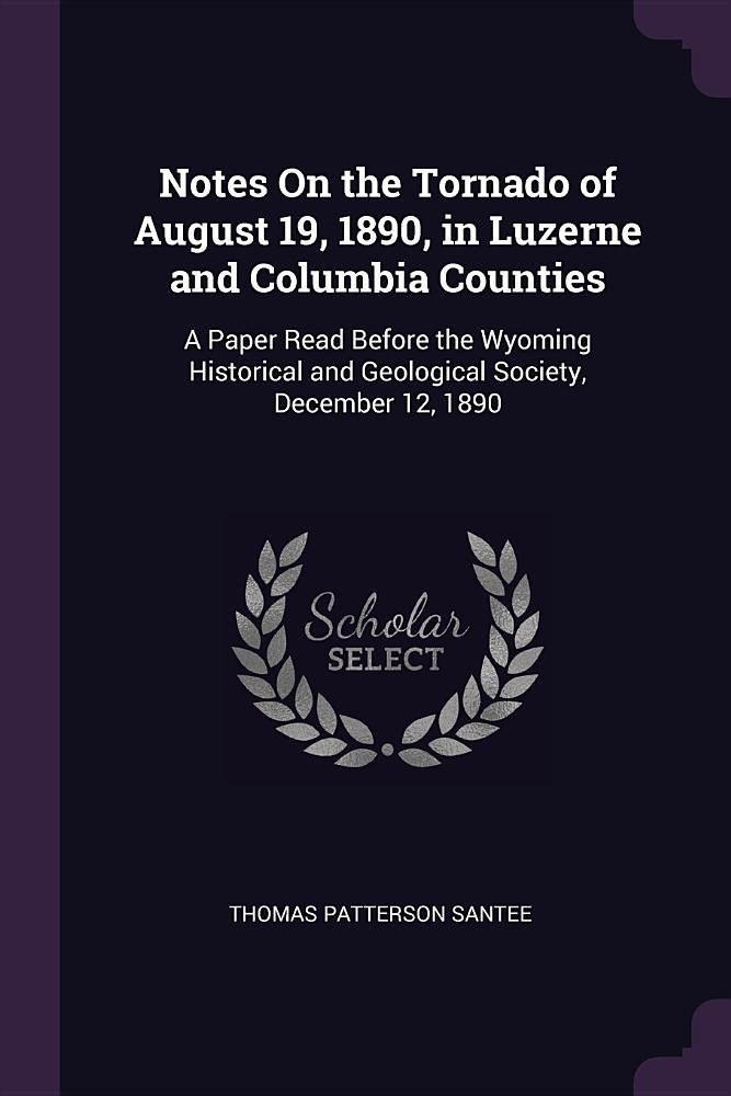 Download Notes On the Tornado of August 19, 1890, in Luzerne and Columbia Counties: A Paper Read Before the Wyoming Historical and Geological Society, December 12, 1890 pdf