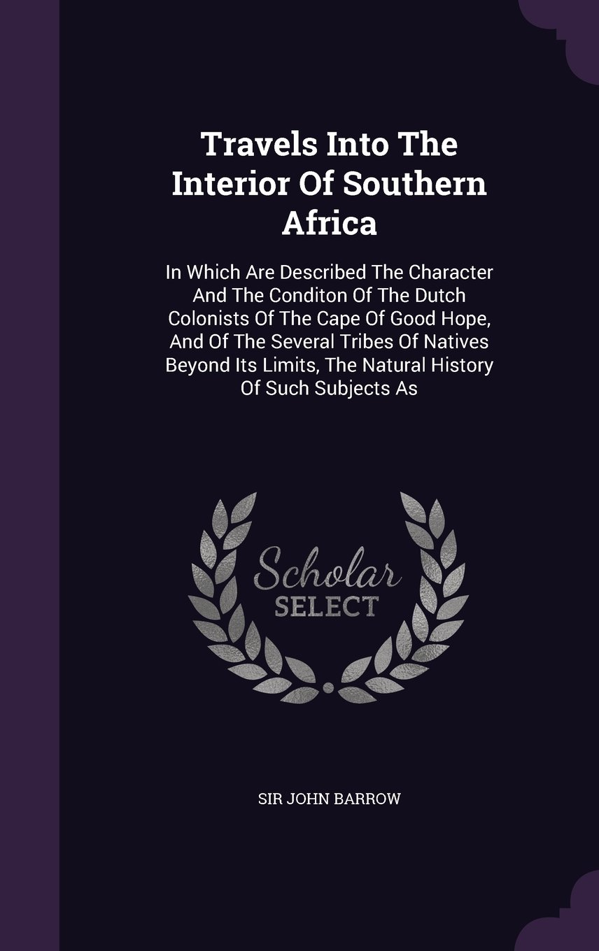 Travels Into The Interior Of Southern Africa: In Which Are Described The Character And The Conditon Of The Dutch Colonists Of The Cape Of Good Hope, ... The Natural History Of Such Subjects As pdf