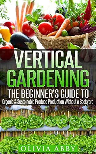 Vertical Gardening:The Beginner's Guide To Organic & Sustainable Produce Production Without A Backyard (vertical gardening, urban gardening, urban homestead, Container Gardening Book 1) by [Abby, Olivia]