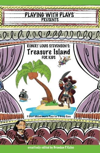 Robert Louis Stevenson's Treasure Island for Kids: 3 Short Melodramatic Plays for 3 Group Sizes (Playing With Plays) (Volume 9)