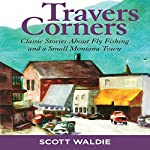 Travers Corners: Classic Stories About Fly Fishing and a Small Montana Town | Scott Waldie