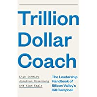 Trillion Dollar Coach: The Leadership Handbook of Silicon Valley s Bill Campbell
