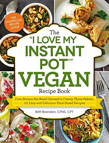 "The ""I Love My Instant Pot"" Vegan Recipe Book: From Banana Nut Bread Oatmeal to Creamy Thyme Polenta, 175 Easy and Delicious Plant-Based Recipes (""I Love My"" Series) by Britt Brandon"