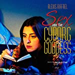 Sex and the Cyborg Goddess | Alexis Rafael