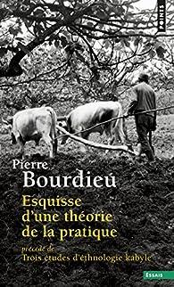 Esquisse d'une théorie de la pratique : Précédé de Trois études d'ethnologie kabyle par Pierre Bourdieu