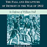 The Fall and Recapture of Detroit in the War of 1812: In Defense of William Hull | Anthony J. Yanik