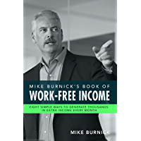 Mike Burnick's Book of Work-Free Income: Eight Simple Ways To Generate Thousands In Extra Income Every Month