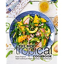 The New Tropical Cookbook: Enjoy Tropical Cooking at Home with Easy Caribbean Recipes