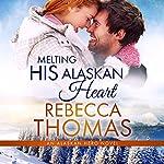 Melting His Alaskan Heart: Alaskan Hero, Book 3 | Rebecca Thomas