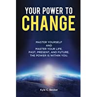 Your Power to Change: Master yourself and master your life. Past, present, and future. The power is within you.