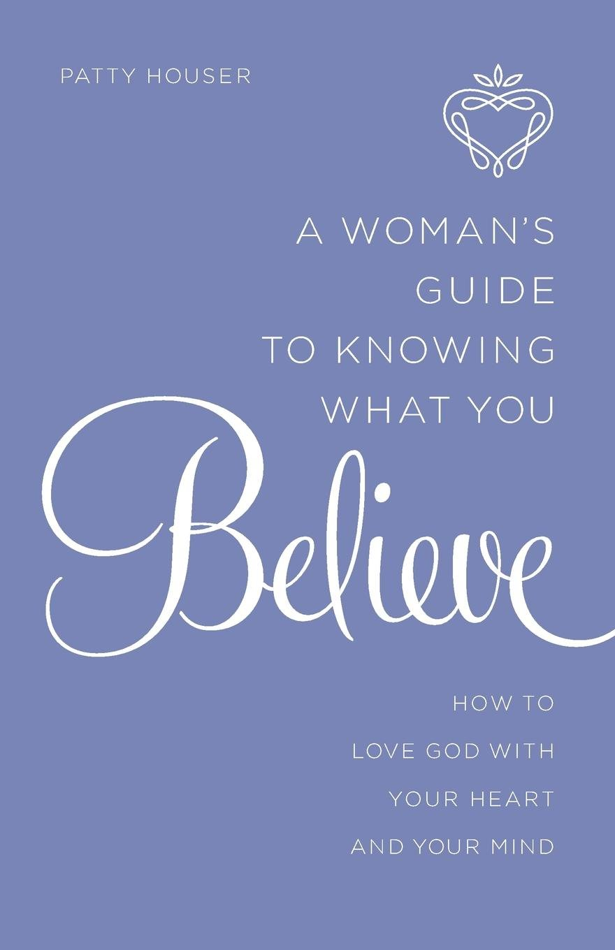 A Woman's Guide to Knowing What You Believe: How to Love God With Your Heart and Your Mind pdf