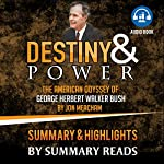 Destiny and Power: The American Odyssey of George Herbert Walker Bush by Jon Meacham | Summary & Highlights |  Summary Reads