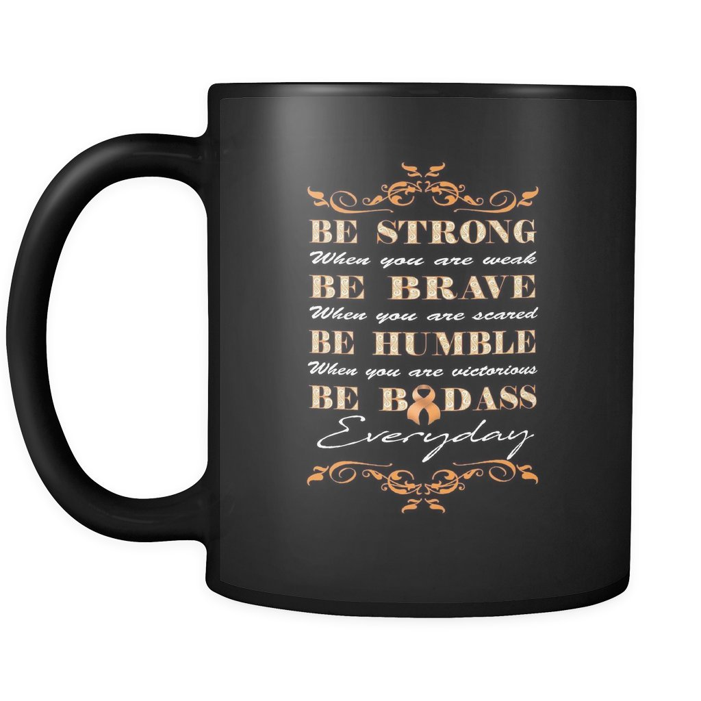 Be Strong When You Are Weak Be Brave When You Are Scared Be Humble When You Are Victorious Be Badass Everyday Orange Ribbon Kidney Cancer Awareness Black 11oz Coffee Mug