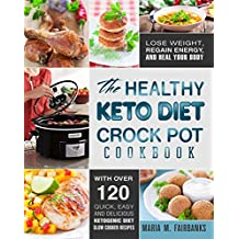 The Healthy Keto Diet Crock Pot Cookbook: Lose Weight, Regain Energy and Heal Your Body - With Over 120 Quick, Easy and Delicious Ketogenic Diet Slow Cooker Recipes (Low Carb Slow Cooker Recipes)