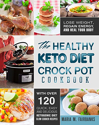 The Healthy Keto Diet Crock Pot Cookbook: Lose Weight, Regain Energy and Heal Your Body - With Over 120 Quick, Easy and Delicious Ketogenic Diet Slow Cooker Recipes (Low Carb Slow Cooker Recipes) by Maria M. Fairbanks